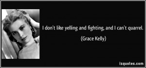 don't like yelling and fighting, and I can't quarrel. - Grace Kelly