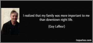 ... my family was more important to me than downtown night life. - Guy