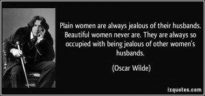 Plain women are always jealous of their husbands. Beautiful women ...