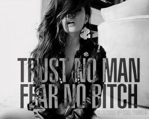 Trust no man, fear no bitch.