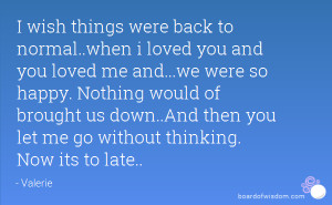 wish things were back to normal..when i loved you and you loved me ...