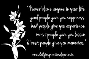 Blame Anyone In Your Life.Good People Give You Happiness,Bad People ...
