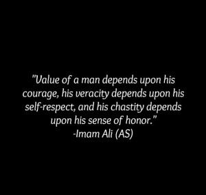 ... respect, and his chastity depends upon his sense of honor. -Imam Ali