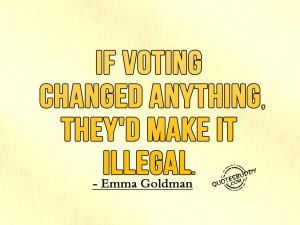 voting changed anything they d make it illegal emma goldman