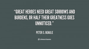 Great heroes need great sorrows and burdens, or half their greatness ...