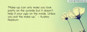 """... ugly on the inside. Unless you eat the make-up."""" - Audrey Hepburn"""