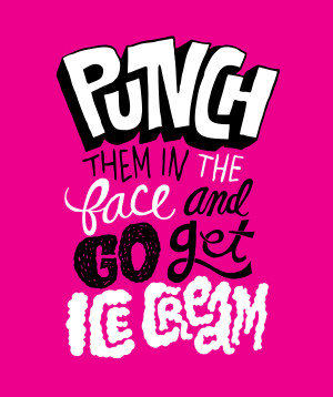 "... Punch them in the face and go get some ice cream."" – Frank Ocean"