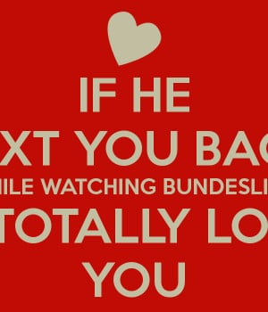 IF HE TEXT YOU BACK WHILE WATCHING BUNDESLIGA HE TOTALLY LOVES YOU