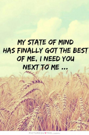 ... finally got the best of me, I need you next to me. Picture Quote #1