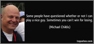 ... play a nice guy. Sometimes you can't win for losing. - Michael Chiklis