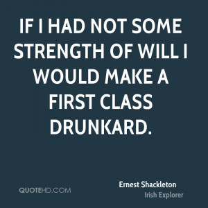 If I had not some strength of will I would make a first class drunkard ...