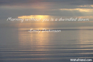 Morning without you is a dwindled dawn.