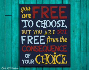 ... to choose, but you are not free from the consequence of your choice