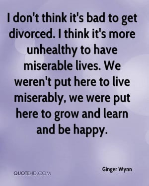 don't think it's bad to get divorced. I think it's more unhealthy to ...