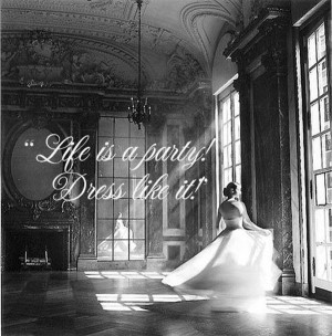 Life is a Party, Dress like it! girly quotes.