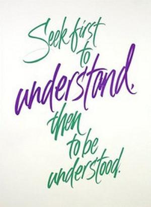Seek first to understand, then to be understood.