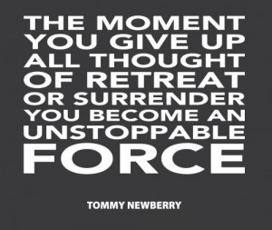 ... all thought of retreat or surrender you become an unstoppable force