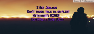 ... touch, talk to, or flirt With what's MINE!! Expecially Bugs Bunny