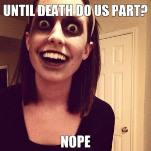 death-do-us-part-overly-attached-girlfriend-meme