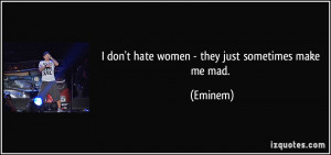 don't hate women - they just sometimes make me mad. - Eminem