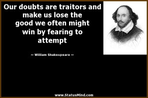 Our doubts are traitors and make us lose the good we often might win ...