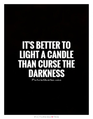 Its Better To Light A Candle Than Curse The Darkness Picture Quote 1