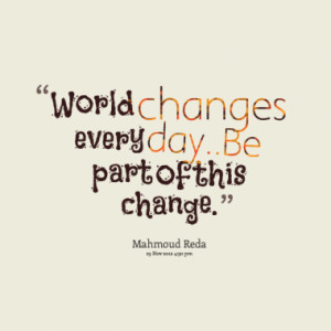 World changes every day..Be part of this change.