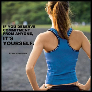 If you deserve commitment from anyone, it's yourself. Ronnie Nijmeh