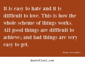 Rene Descartes Quotes - It is easy to hate and it is difficult to love ...