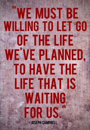you must be willing to let go of the life you have planned so as to