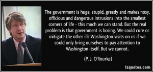 The government is huge, stupid, greedy and makes nosy, officious and ...