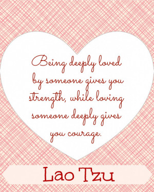 "... strength, while loving someone deeply gives your courage."" ~ Lao Tzu"