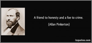 friend to honesty and a foe to crime. - Allan Pinkerton