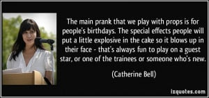 The main prank that we play with props is for people's birthdays. The ...