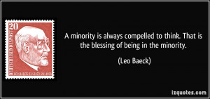 ... to think. That is the blessing of being in the minority. - Leo Baeck