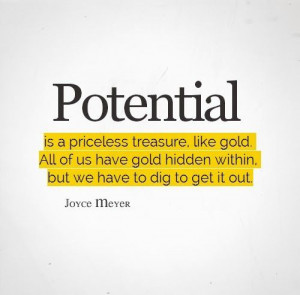 Potential is a priceless treasure, like gold. All of us have gold ...