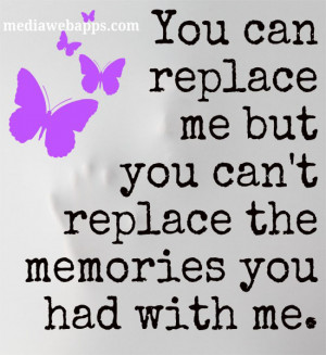 You can replace me but you can't replace the memories you had with me ...