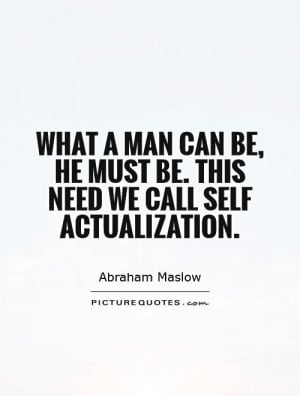 ... be, he must be. This need we call self actualization. Picture Quote #1