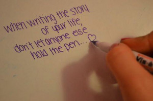 When writing the story of your life, don't let anyone else hold the ...