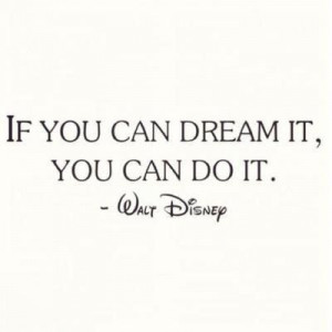 If you can dream it, you can do it - Walt Disney quote