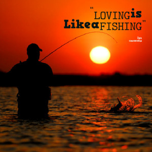 Fishing Quotes About Love Quotes picture: loving is like