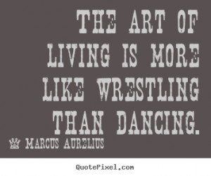 Quotes about life - The art of living is more like wrestling than ...