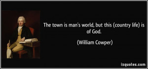 The town is man's world, but this (country life) is of God. - William ...