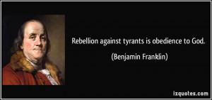 rebellion how ben franklin and Benjamin franklin quote - rebellion to tyrants is obedience to god.