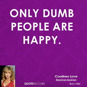Only dumb people are happy.