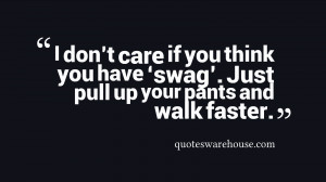 don't care if you think you have 'swag'. Just pull up your pants ...