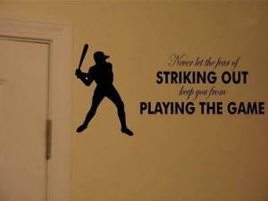 ... let the fear of striking out keep you from playing the game