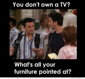 You don't own a TV, then what's all your furniture pointed at?