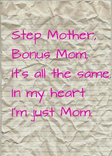 Step Mother, Bonus Mom, it's all the same. In my heart I'm just Mom ...