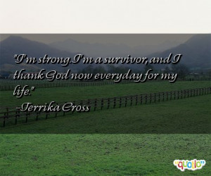 strong . I'm a survivor , and I thank God now everyday for my life ...